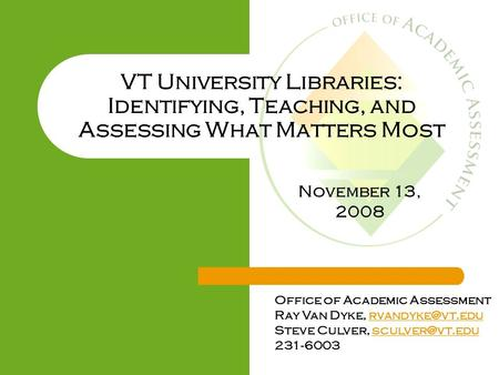 VT University Libraries: Identifying, Teaching, and Assessing What Matters Most Office of Academic Assessment Ray Van Dyke,