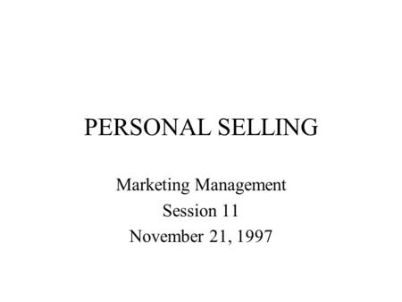 PERSONAL SELLING Marketing Management Session 11 November 21, 1997.