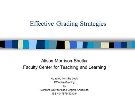 Effective Grading Strategies Alison Morrison-Shetlar Faculty Center for Teaching and Learning Adapted from the book Effective Grading by Barbara Walvoord.