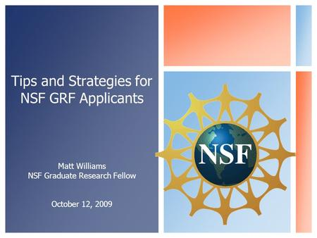 Tips and Strategies for NSF GRF Applicants Matt Williams NSF Graduate Research Fellow October 12, 2009.