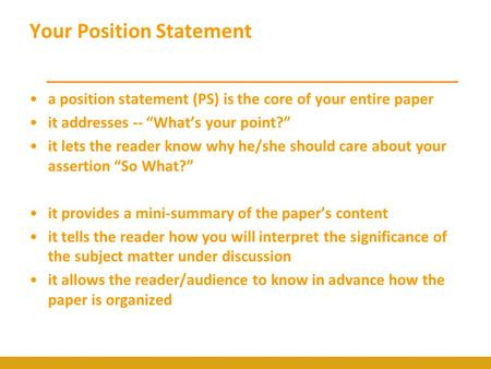 "Your Position Statement a position statement (PS) is the core of your entire paper it addresses -- ""What's your point?"" it lets the reader know why he/she."