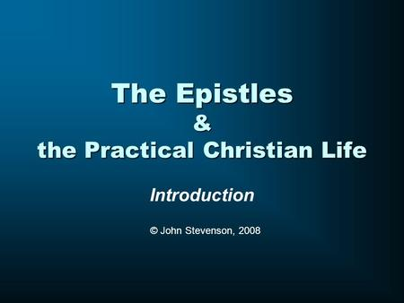 The Epistles & the Practical Christian Life Introduction © John Stevenson, 2008.