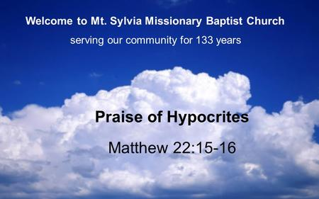 Matthew 22:15-16 Praise of Hypocrites serving our community for 133 years Welcome to Mt. Sylvia Missionary Baptist Church.