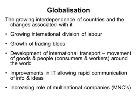 Globalisation The growing interdependence of countries and the changes associated with it. Growing international division of labour Growth of trading blocs.