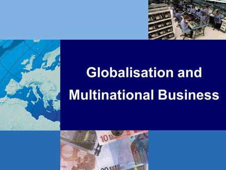 Globalisation and Multinational Business. Globalisation: Setting the Scene Current issues in the global economy Defining globalisation –global economic.