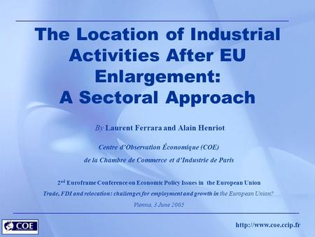The Location of Industrial Activities After EU Enlargement: A Sectoral Approach By Laurent Ferrara and Alain Henriot Centre d'Observation.
