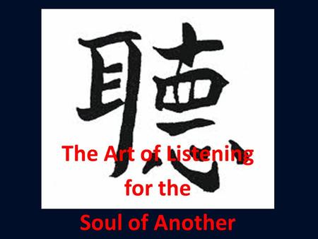 The Art of Listening for the Soul of Another.