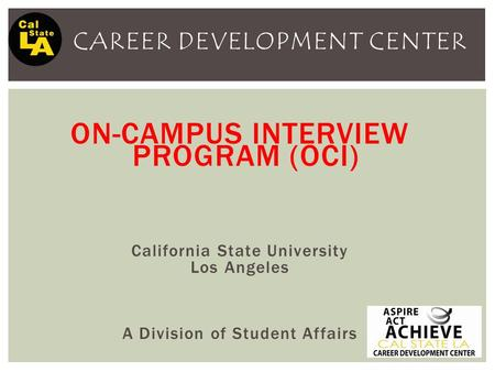 CAREER DEVELOPMENT CENTER ON-CAMPUS INTERVIEW PROGRAM (OCI) California State University Los Angeles A Division of Student Affairs.