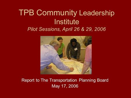 TPB Community Leadership Institute Pilot Sessions, April 26 & 29, 2006 Report to The Transportation Planning Board May 17, 2006.