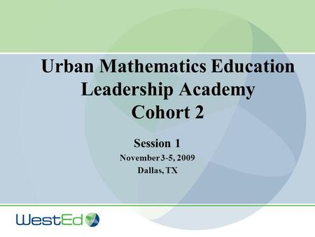 Urban Mathematics Education Leadership Academy Cohort 2 Session 1 November 3-5, 2009 Dallas, TX.
