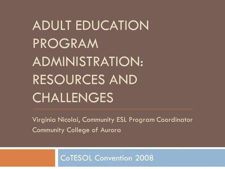 ADULT EDUCATION PROGRAM ADMINISTRATION: RESOURCES AND CHALLENGES CoTESOL Convention 2008 Virginia Nicolai, Community ESL Program Coordinator Community.