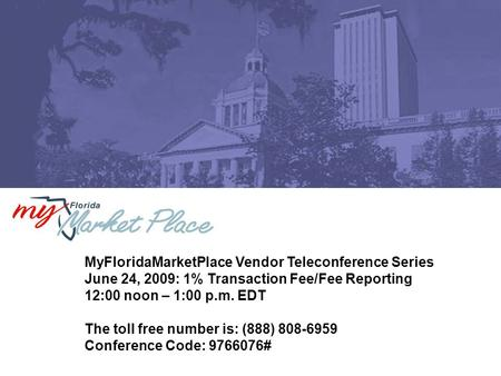 MyFloridaMarketPlace Vendor Teleconference Series June 24, 2009: 1% Transaction Fee/Fee Reporting 12:00 noon – 1:00 p.m. EDT The toll free number is: (888)