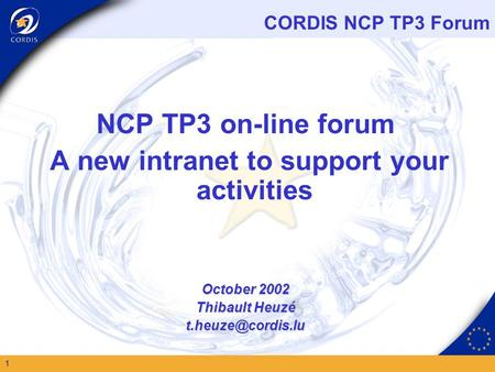 CORDIS NCP TP3 Forum 1 NCP TP3 on-line forum A new intranet to support your activities October 2002 Thibault Heuzé