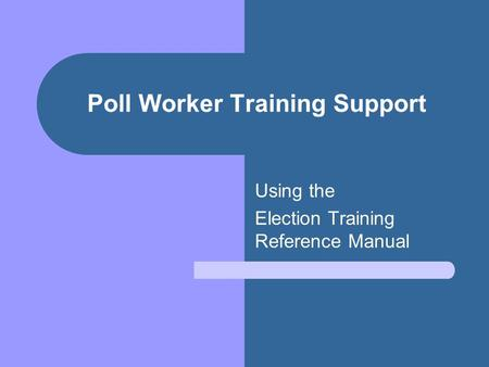 Poll Worker Training Support Using the Election Training Reference Manual.
