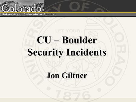 CU – Boulder Security Incidents Jon Giltner. Our Challenge.