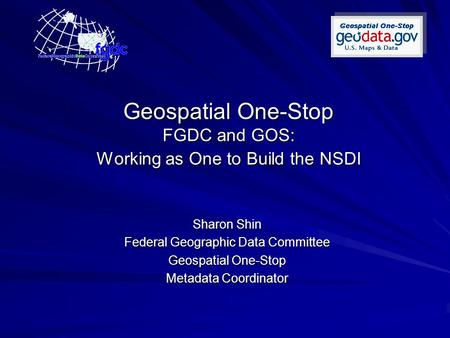 Geospatial One-Stop FGDC and GOS: Working as One to Build the NSDI Sharon Shin Federal Geographic Data Committee Geospatial One-Stop Metadata Coordinator.