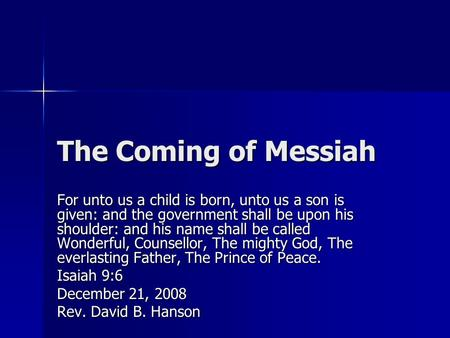 The Coming of Messiah For unto us a child is born, unto us a son is given: and the government shall be upon his shoulder: and his name shall be called.
