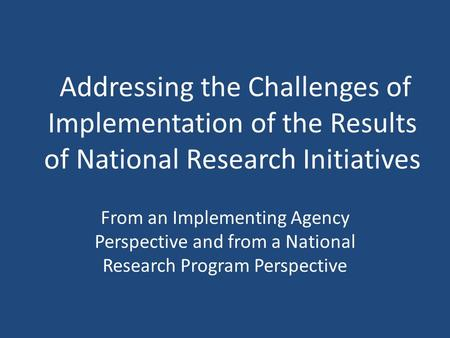 Addressing the Challenges of Implementation of the Results of National Research Initiatives From an Implementing Agency Perspective and from a National.