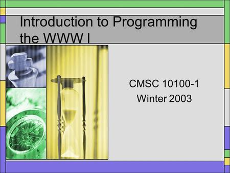 Introduction to Programming the WWW I CMSC 10100-1 Winter 2003.