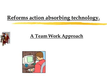 Reforms action absorbing technology. A Team Work Approach.