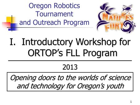 1 Oregon Robotics Tournament and Outreach Program I. Introductory Workshop for ORTOP's FLL Program 2013 Opening doors to the worlds of science and technology.