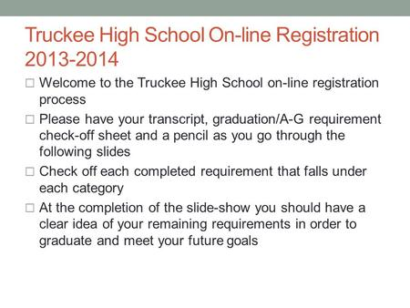 Truckee High School On-line Registration 2013-2014  Welcome to the Truckee High School on-line registration process  Please have your transcript, graduation/A-G.