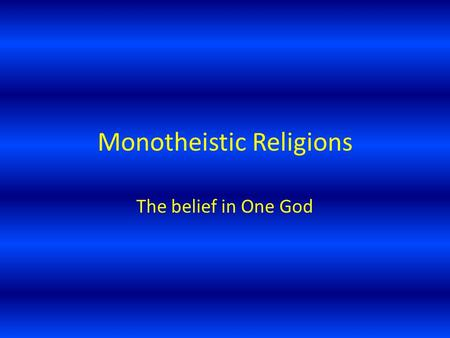 Monotheistic Religions The belief in One God. Judaism Considered the oldest monotheistic religions, it was started by Abraham. His son, Isaac, continued.
