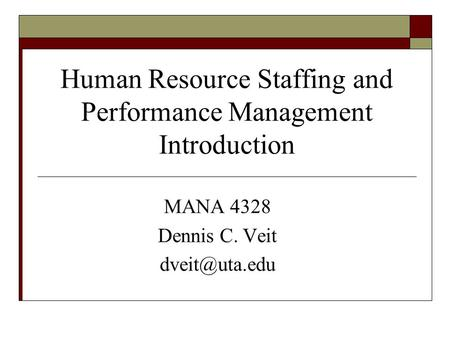 Human Resource Staffing and Performance Management Introduction MANA 4328 Dennis C. Veit