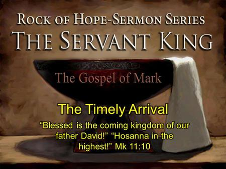 "The Timely Arrival ""Blessed is the coming kingdom of our father David!"" ""Hosanna in the highest!"" Mk 11:10."