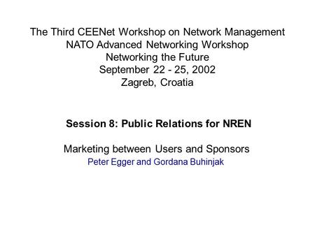 Session 8: Public Relations for NREN Marketing between Users and Sponsors Peter Egger and Gordana Buhinjak The Third CEENet Workshop on Network Management.