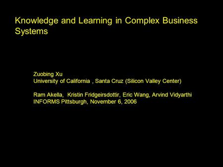 Knowledge and Learning in Complex Business Systems Zuobing Xu University of California, Santa Cruz (Silicon Valley Center) Ram Akella, Kristin Fridgeirsdottir,