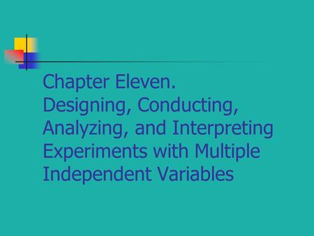 Chapter Eleven. Designing, Conducting, Analyzing, and Interpreting Experiments with Multiple Independent Variables.