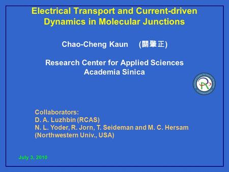 Electrical Transport and Current-driven Dynamics in Molecular Junctions Chao-Cheng Kaun ( 關肇正 ) Research Center for Applied Sciences Academia Sinica July.
