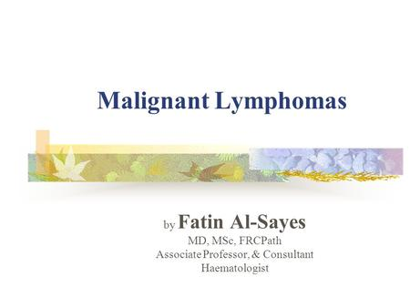 Malignant Lymphomas by Fatin Al-Sayes MD, MSc, FRCPath Associate Professor, & Consultant Haematologist.
