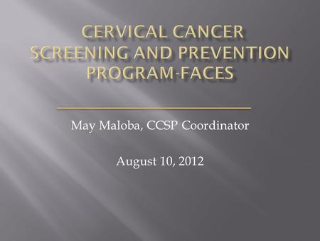 May Maloba, CCSP Coordinator August 10, 2012.  FACES CCSP overview  Program emphasis  Screening protocols  M & E  Achievements  Challenges.