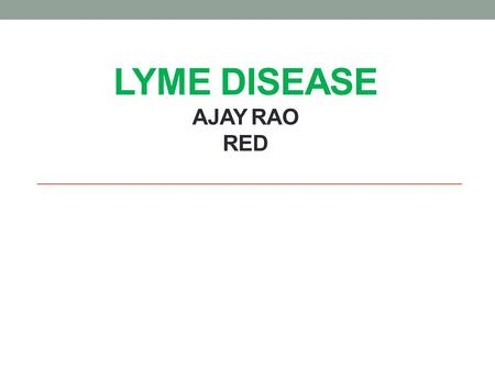 LYME DISEASE AJAY RAO RED. Causes It is caused by deer ticks when they bite a mammal. Not all deer ticks carry Lyme disease but some do. Fortunately,