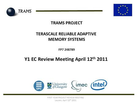 TRAMS PROJECT TERASCALE RELIABLE ADAPTIVE MEMORY SYSTEMS FP7 248789 Y1 EC Review Meeting April 12 th 2011 FIRST YEAR PROJECT REVIEW MEETING Leuven, April.