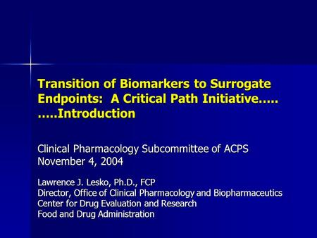 Transition of Biomarkers to Surrogate Endpoints: A Critical Path Initiative….. …..Introduction Clinical Pharmacology Subcommittee of ACPS November 4, 2004.
