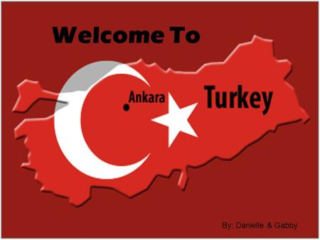 Welcome To By: Danielle & Gabby. The Land  Turkey is located between the continents of Asia, Africa and Europe.  It borders the Black Sea and the Mediterranean.