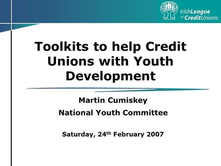 Toolkits to help Credit Unions with Youth Development Martin Cumiskey National Youth Committee Saturday, 24 th February 2007.