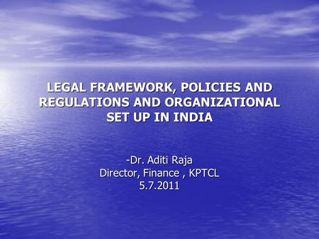 LEGAL FRAMEWORK, POLICIES AND REGULATIONS AND ORGANIZATIONAL SET UP IN INDIA -Dr. Aditi Raja Director, Finance, KPTCL 5.7.2011.
