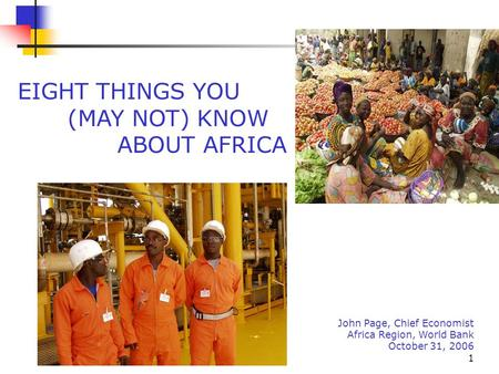 1 John Page, Chief Economist Africa Region, World Bank October 31, 2006 EIGHT THINGS YOU (MAY NOT) KNOW ABOUT AFRICA.