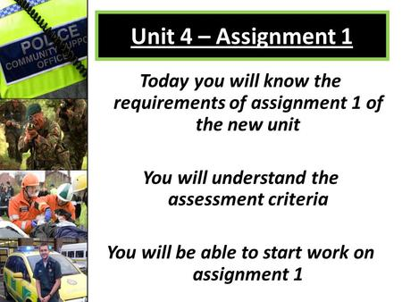 Unit 4 – Assignment 1 Today you will know the requirements of assignment 1 of the new unit You will understand the assessment criteria You will be able.