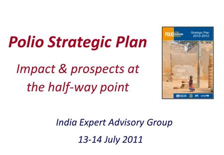 1 Polio Strategic Plan India Expert Advisory Group 13-14 July 2011 Impact & prospects at the half-way point.