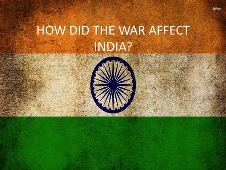 HOW DID THE WAR AFFECT INDIA?. WERE THERE PROBLEMS BEFORE THE WAR? There was no doubt the Viceroy would declare war however he did not consult the political.