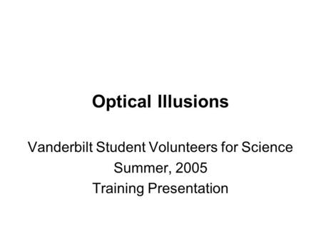 Optical Illusions Vanderbilt Student Volunteers for Science Summer, 2005 Training Presentation.