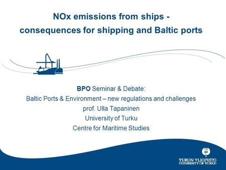University of Turku CENTRE FOR MARITIME STUDIES 0 NOx emissions from ships - consequences for shipping and Baltic ports BPO Seminar & Debate: Baltic Ports.