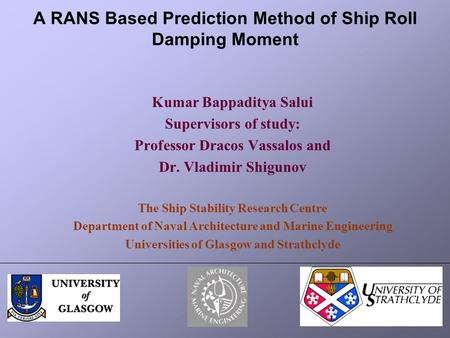 A RANS Based Prediction Method of Ship Roll Damping Moment Kumar Bappaditya Salui Supervisors of study: Professor Dracos Vassalos and Dr. Vladimir Shigunov.