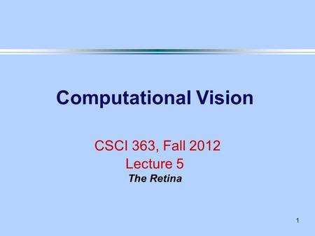 1 Computational Vision CSCI 363, Fall 2012 Lecture 5 The Retina.