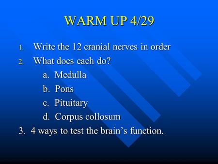 WARM UP 4/29 1. Write the 12 cranial nerves in order 2. What does each do? a. Medulla a. Medulla b. Pons b. Pons c. Pituitary c. Pituitary d. Corpus collosum.